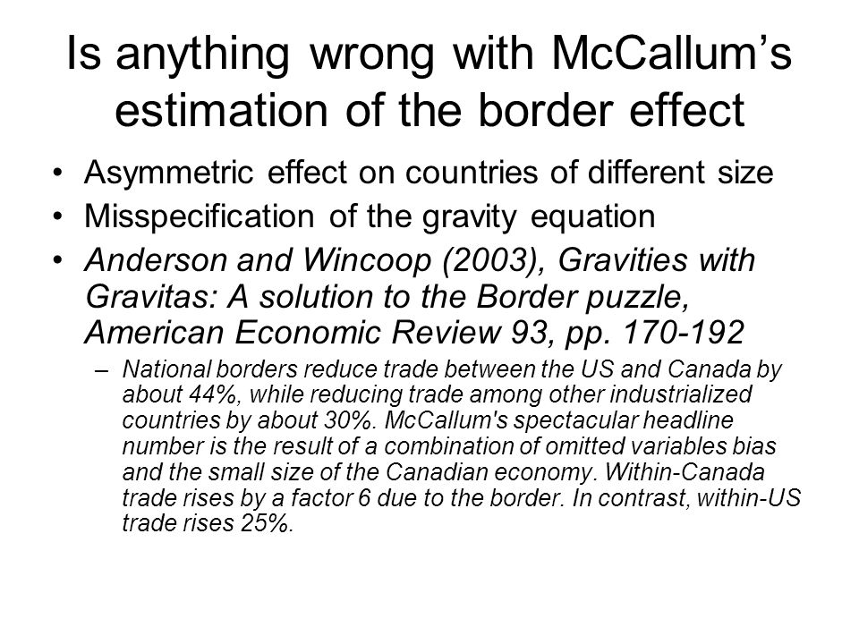 Is anything wrong with McCallum's estimation of the border effect Asymmetric effect on countries of different size Misspecification of the gravity equation Anderson and Wincoop (2003), Gravities with Gravitas: A solution to the Border puzzle, American Economic Review 93, pp.