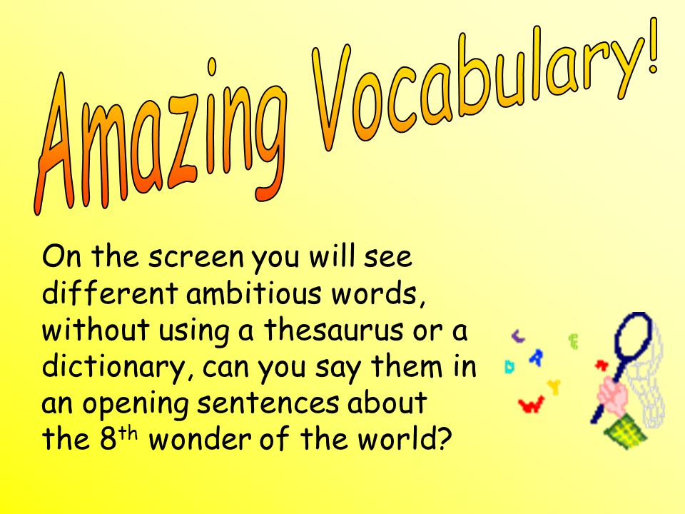 On the screen you will see different ambitious words, without using a thesaurus or a dictionary, can you say them in an opening sentences about the 8 th wonder of the world?