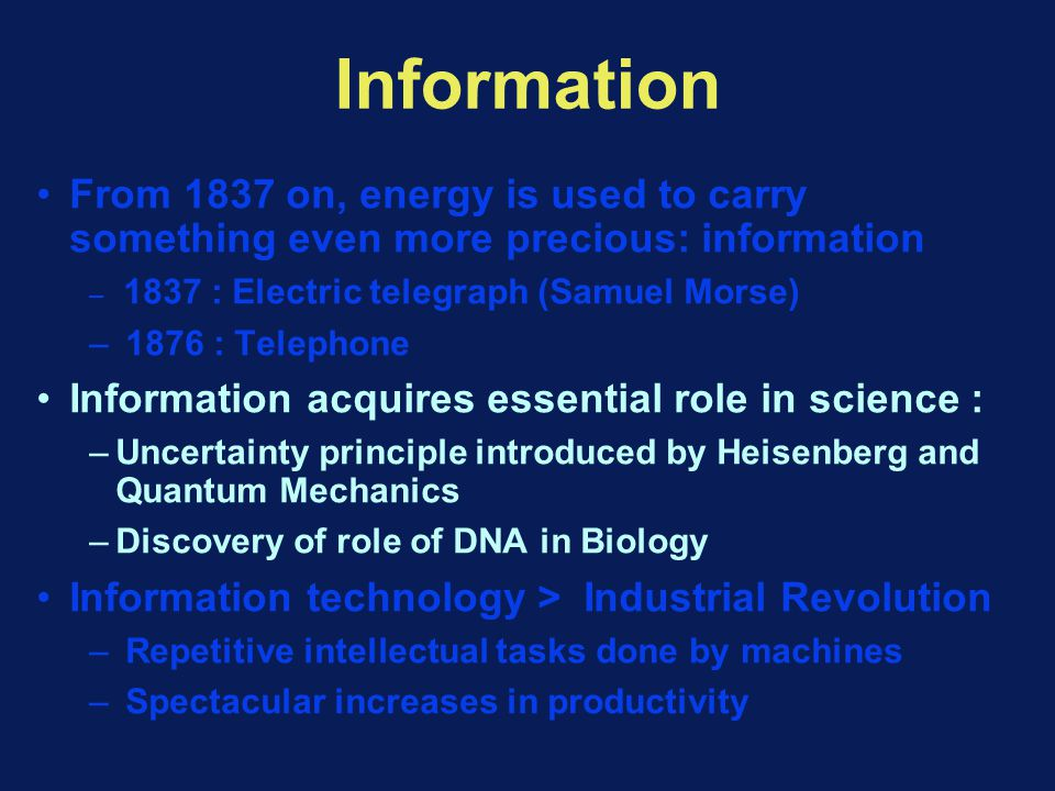 Information From 1837 on, energy is used to carry something even more precious: information – 1837 : Electric telegraph (Samuel Morse) – 1876 : Telephone Information acquires essential role in science : –Uncertainty principle introduced by Heisenberg and Quantum Mechanics –Discovery of role of DNA in Biology Information technology > Industrial Revolution – Repetitive intellectual tasks done by machines – Spectacular increases in productivity