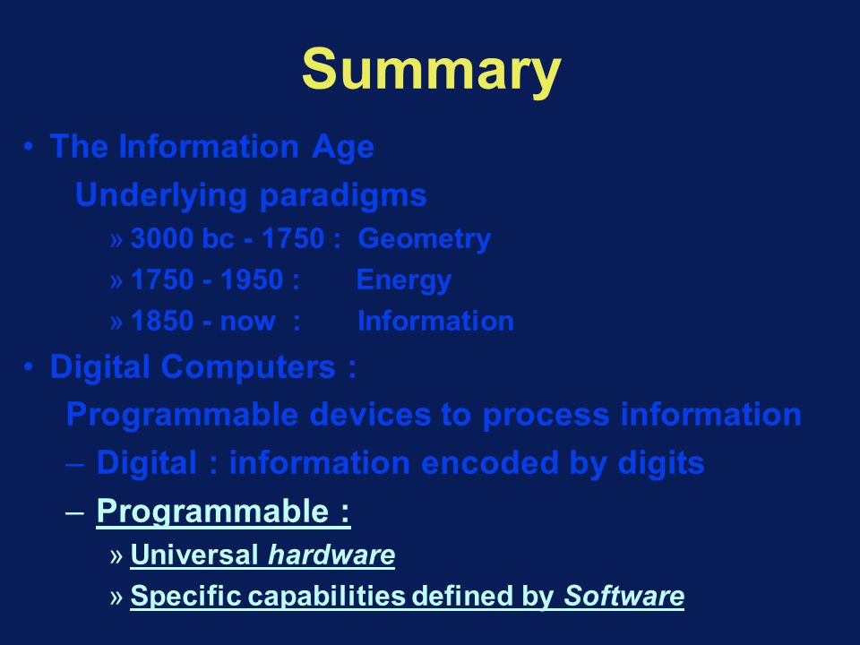 Summary The Information Age Underlying paradigms »3000 bc - 1750 : Geometry »1750 - 1950 : Energy »1850 - now : Information Digital Computers : Programmable devices to process information – Digital : information encoded by digits – Programmable : »Universal hardware »Specific capabilities defined by Software