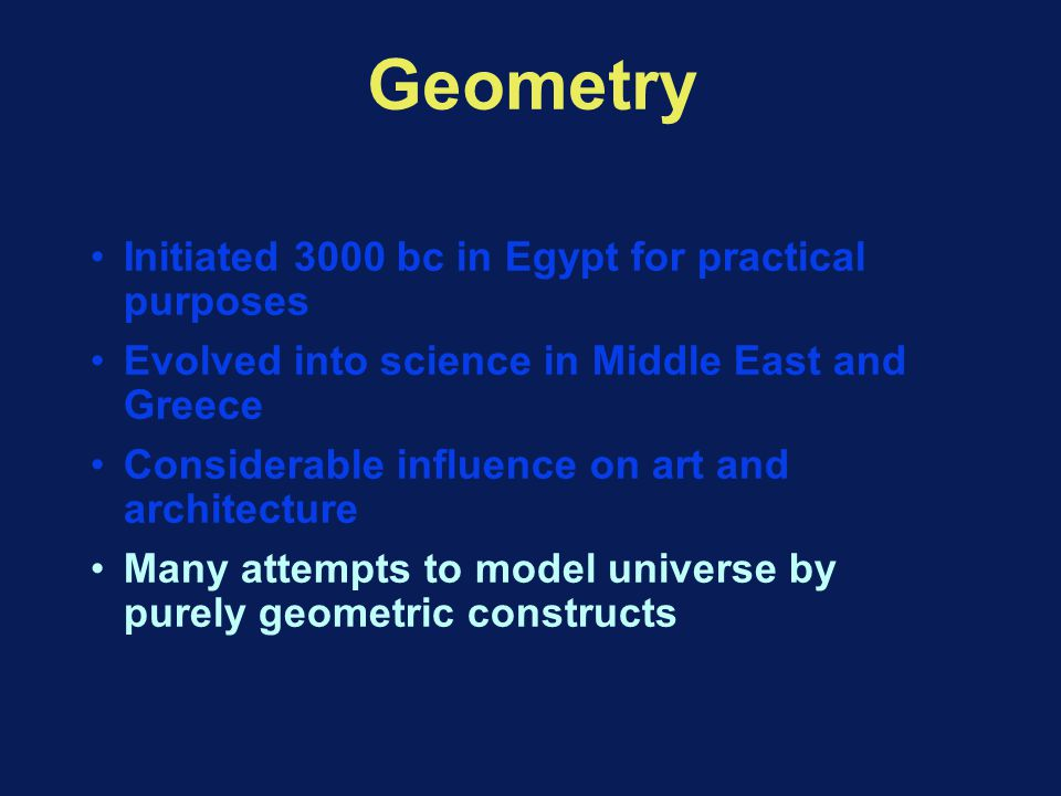 Geometry Initiated 3000 bc in Egypt for practical purposes Evolved into science in Middle East and Greece Considerable influence on art and architecture Many attempts to model universe by purely geometric constructs