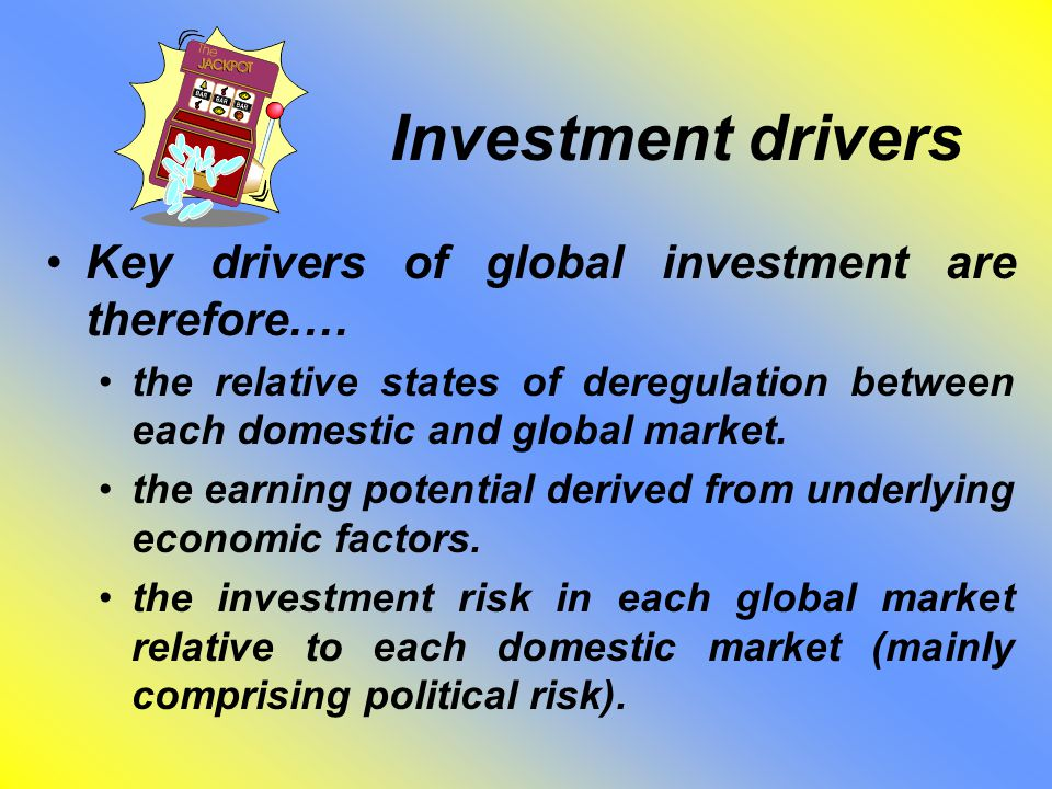 Investment drivers Key drivers of global investment are therefore.… the relative states of deregulation between each domestic and global market.