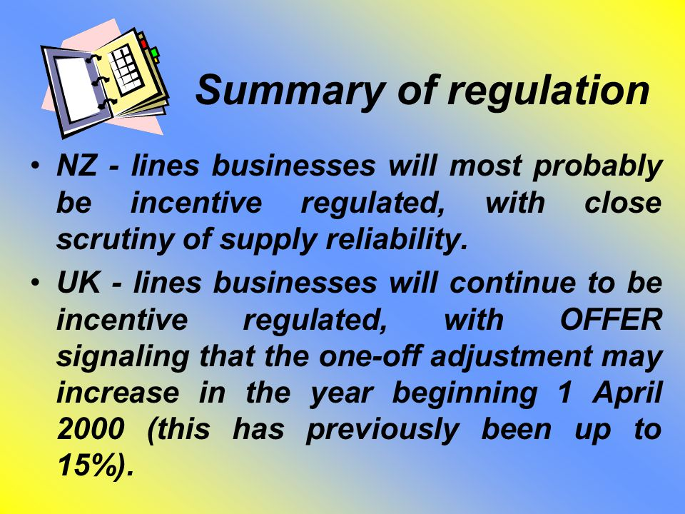 Summary of regulation NZ - lines businesses will most probably be incentive regulated, with close scrutiny of supply reliability.