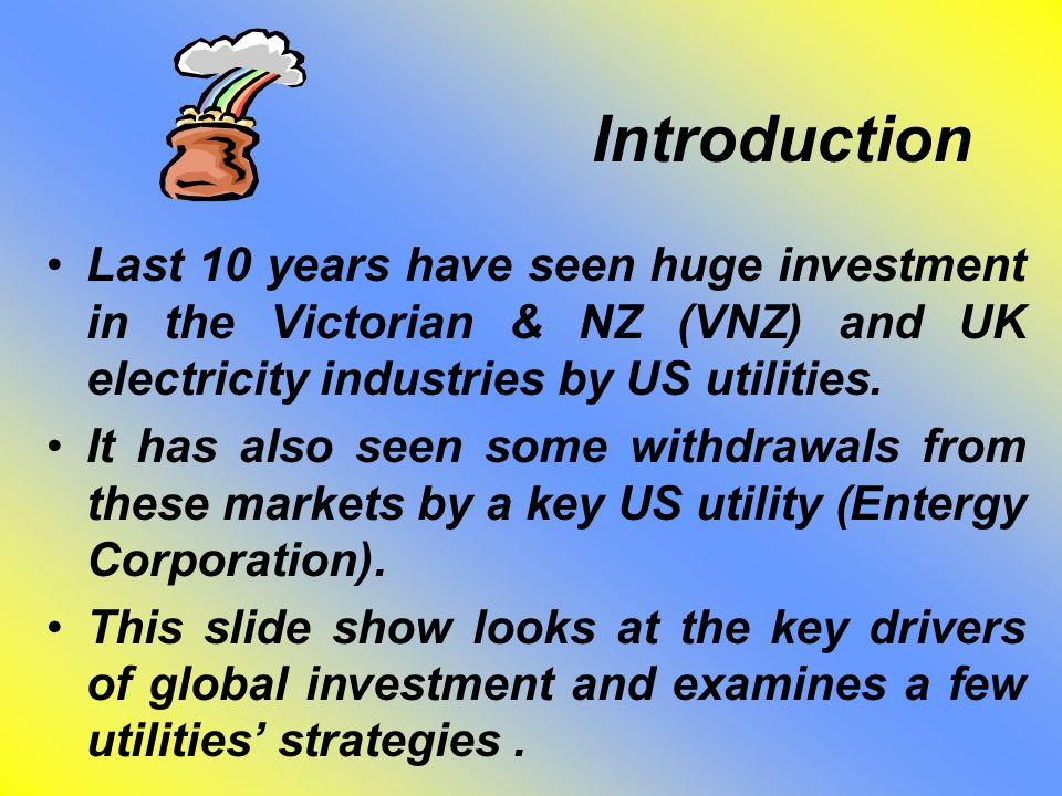 Introduction Last 10 years have seen huge investment in the Victorian & NZ (VNZ) and UK electricity industries by US utilities.