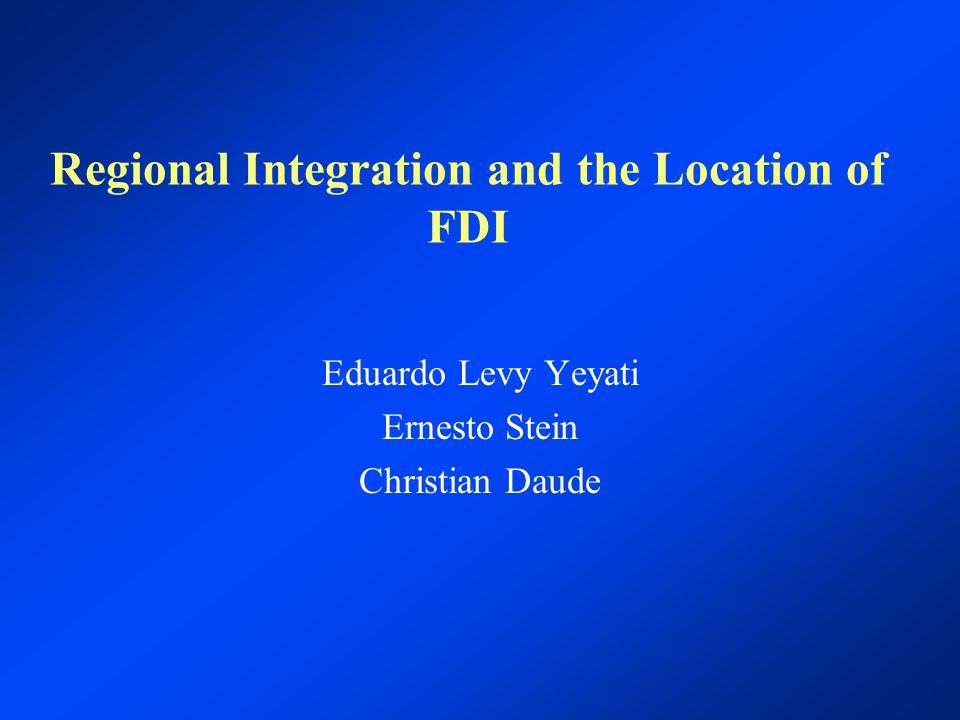 Regional Integration and the Location of FDI Eduardo Levy Yeyati Ernesto Stein Christian Daude
