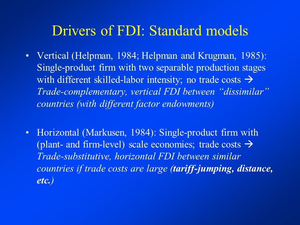 Drivers of FDI: Standard models Vertical (Helpman, 1984; Helpman and Krugman, 1985): Single-product firm with two separable production stages with different skilled-labor intensity; no trade costs  Trade-complementary, vertical FDI between dissimilar countries (with different factor endowments) Horizontal (Markusen, 1984): Single-product firm with (plant- and firm-level) scale economies; trade costs  Trade-substitutive, horizontal FDI between similar countries if trade costs are large (tariff-jumping, distance, etc.)