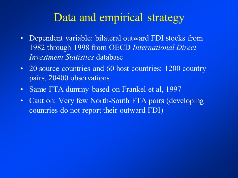 Data and empirical strategy Dependent variable: bilateral outward FDI stocks from 1982 through 1998 from OECD International Direct Investment Statistics database 20 source countries and 60 host countries: 1200 country pairs, 20400 observations Same FTA dummy based on Frankel et al, 1997 Caution: Very few North-South FTA pairs (developing countries do not report their outward FDI)