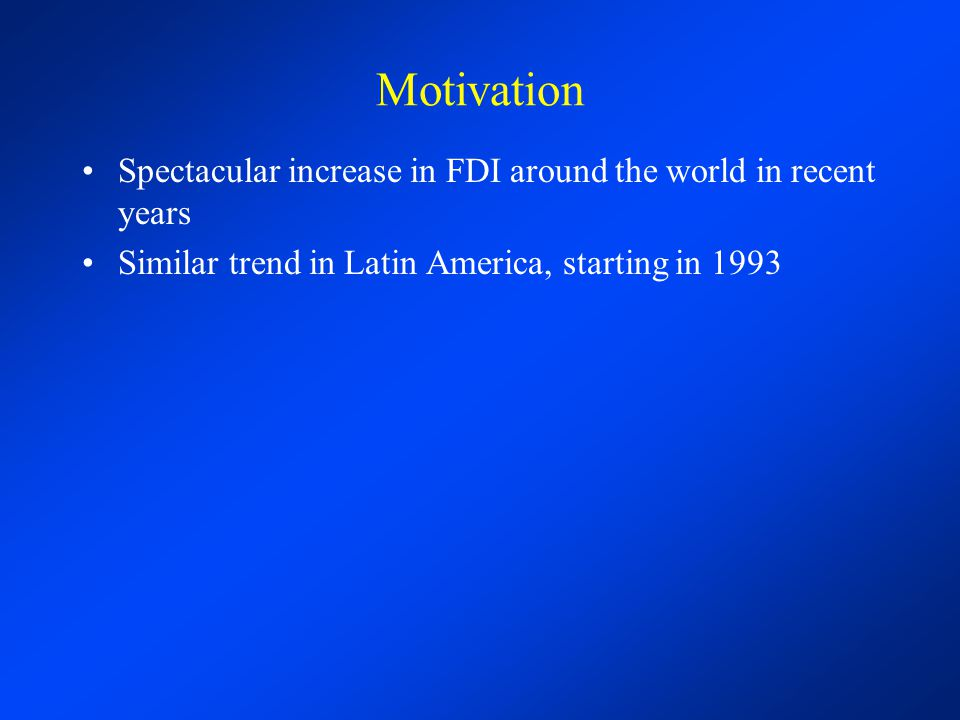 Motivation Spectacular increase in FDI around the world in recent years Similar trend in Latin America, starting in 1993