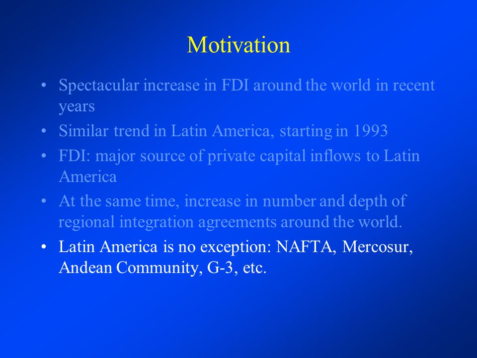 Motivation Spectacular increase in FDI around the world in recent years Similar trend in Latin America, starting in 1993 FDI: major source of private capital inflows to Latin America At the same time, increase in number and depth of regional integration agreements around the world.