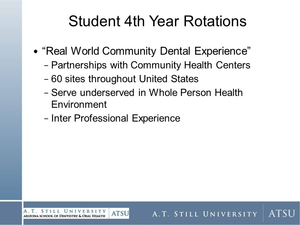 Student 4th Year Rotations Real World Community Dental Experience − Partnerships with Community Health Centers − 60 sites throughout United States − Serve underserved in Whole Person Health Environment − Inter Professional Experience