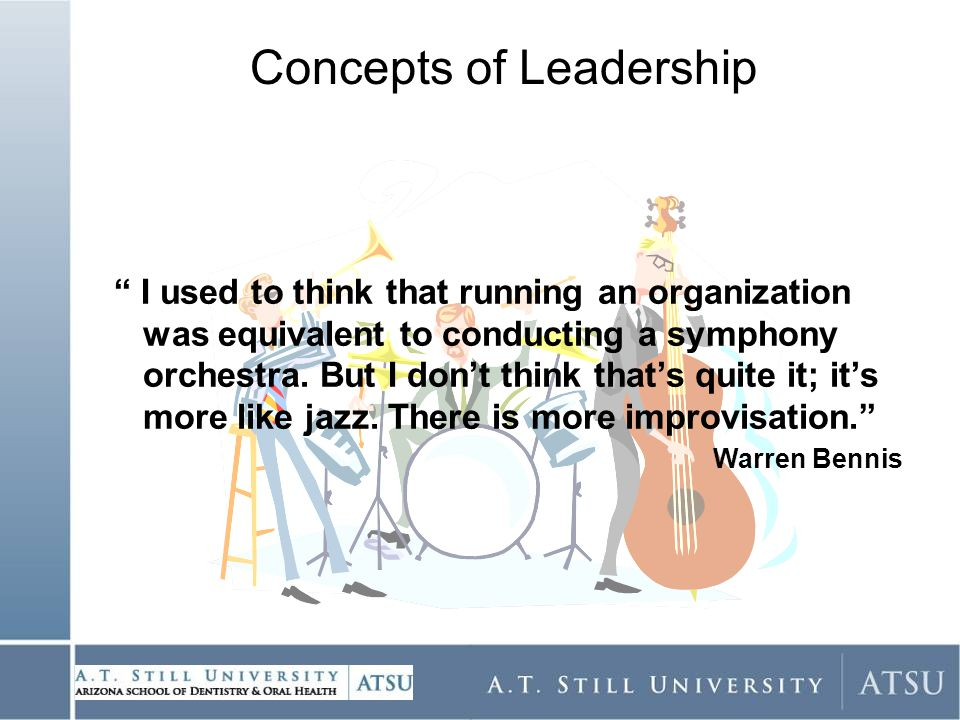 Concepts of Leadership I used to think that running an organization was equivalent to conducting a symphony orchestra.