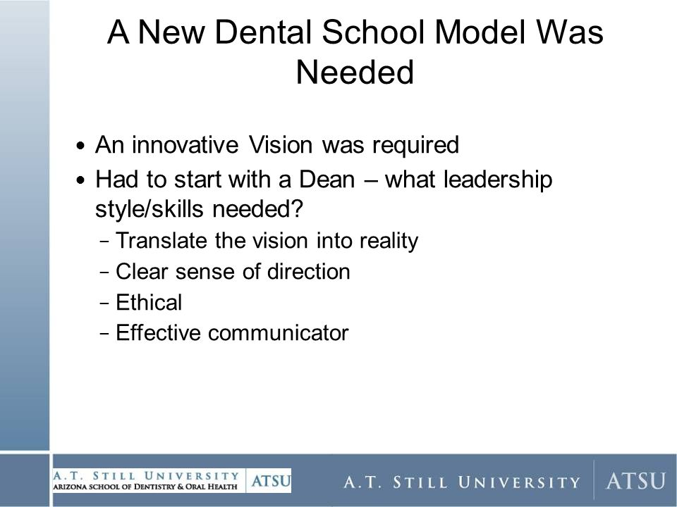 A New Dental School Model Was Needed An innovative Vision was required Had to start with a Dean – what leadership style/skills needed.