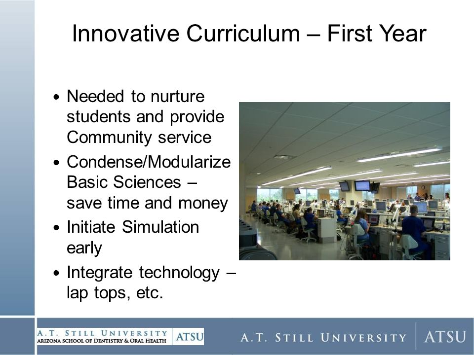 Needed to nurture students and provide Community service Condense/Modularize Basic Sciences – save time and money Initiate Simulation early Integrate technology – lap tops, etc.