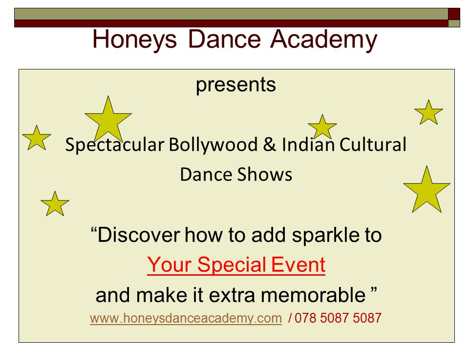 Honeys Dance Academy presents Spectacular Bollywood & Indian Cultural Dance Shows Discover how to add sparkle to Your Special Event and make it extra memorable www.honeysdanceacademy.comwww.honeysdanceacademy.com / 078 5087 5087