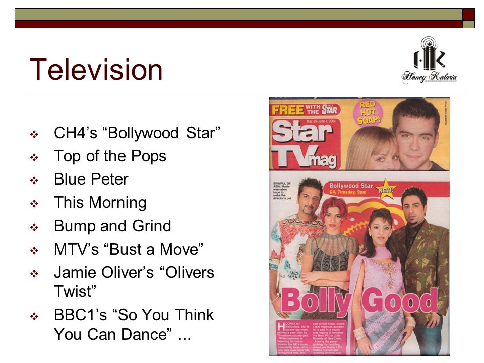 Television  CH4's Bollywood Star  Top of the Pops  Blue Peter  This Morning  Bump and Grind  MTV's Bust a Move  Jamie Oliver's Olivers Twist  BBC1's So You Think You Can Dance ...