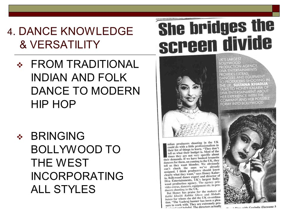 4. DANCE KNOWLEDGE & VERSATILITY  FROM TRADITIONAL INDIAN AND FOLK DANCE TO MODERN HIP HOP  BRINGING BOLLYWOOD TO THE WEST INCORPORATING ALL STYLES