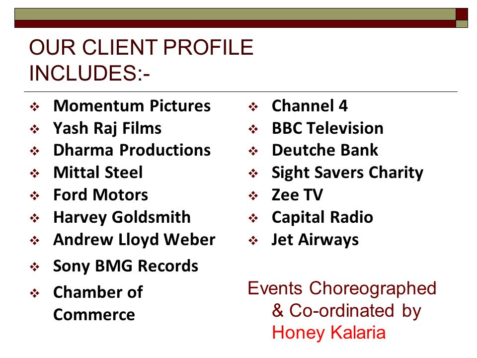 OUR CLIENT PROFILE INCLUDES:-  Momentum Pictures  Yash Raj Films  Dharma Productions  Mittal Steel  Ford Motors  Harvey Goldsmith  Andrew Lloyd Weber  Sony BMG Records  Chamber of Commerce  Channel 4  BBC Television  Deutche Bank  Sight Savers Charity  Zee TV  Capital Radio  Jet Airways Events Choreographed & Co-ordinated by Honey Kalaria