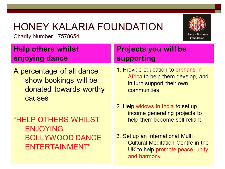 HONEY KALARIA FOUNDATION Charity Number - 7578654 Help others whilst enjoying dance A percentage of all dance show bookings will be donated towards worthy causes HELP OTHERS WHILST ENJOYING BOLLYWOOD DANCE ENTERTAINMENT Projects you will be supporting 1.