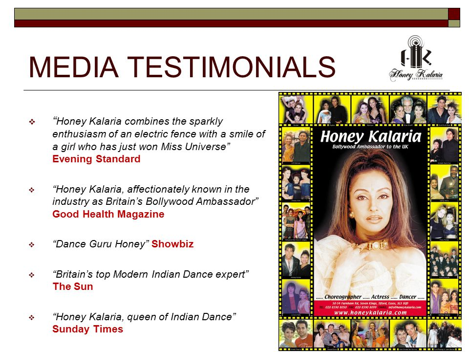 MEDIA TESTIMONIALS  Honey Kalaria combines the sparkly enthusiasm of an electric fence with a smile of a girl who has just won Miss Universe Evening Standard  Honey Kalaria, affectionately known in the industry as Britain's Bollywood Ambassador Good Health Magazine  Dance Guru Honey Showbiz  Britain's top Modern Indian Dance expert The Sun  Honey Kalaria, queen of Indian Dance Sunday Times
