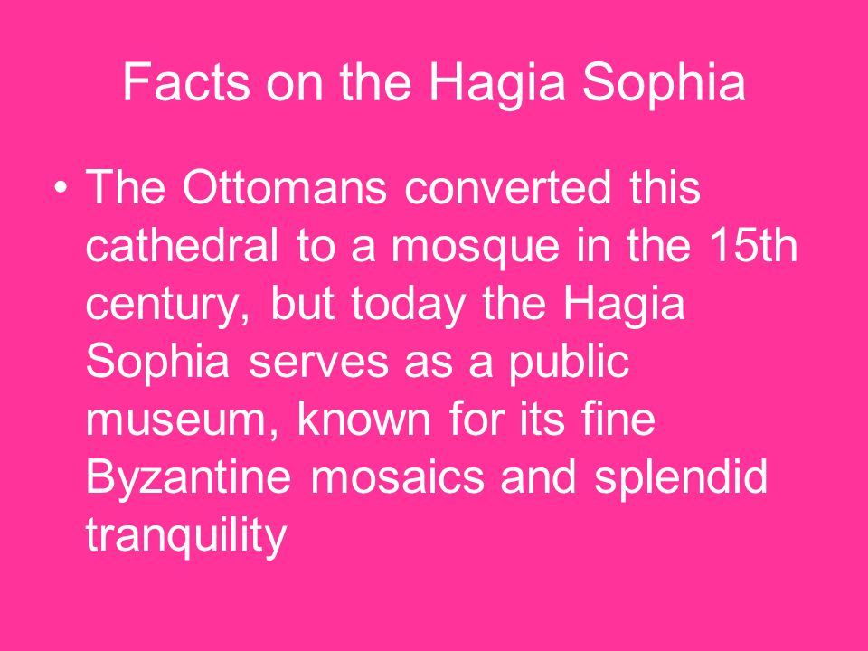 Facts on the Hagia Sophia The Ottomans converted this cathedral to a mosque in the 15th century, but today the Hagia Sophia serves as a public museum, known for its fine Byzantine mosaics and splendid tranquility