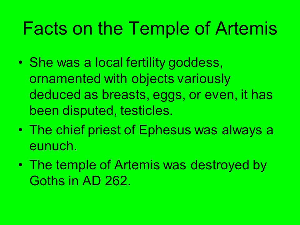 Facts on the Temple of Artemis She was a local fertility goddess, ornamented with objects variously deduced as breasts, eggs, or even, it has been dis