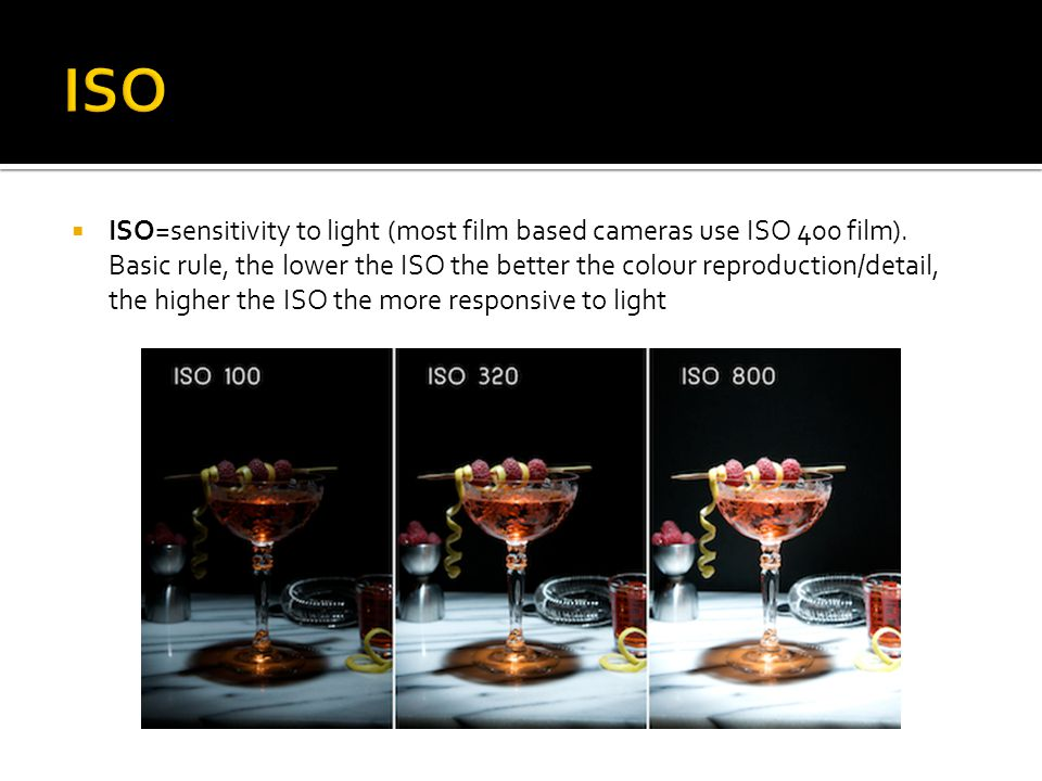  ISO=sensitivity to light (most film based cameras use ISO 400 film).