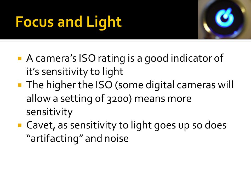  A camera's ISO rating is a good indicator of it's sensitivity to light  The higher the ISO (some digital cameras will allow a setting of 3200) mean