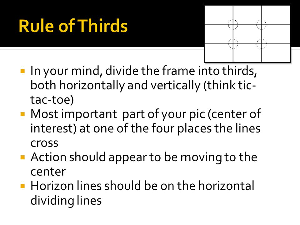  In your mind, divide the frame into thirds, both horizontally and vertically (think tic- tac-toe)  Most important part of your pic (center of interest) at one of the four places the lines cross  Action should appear to be moving to the center  Horizon lines should be on the horizontal dividing lines