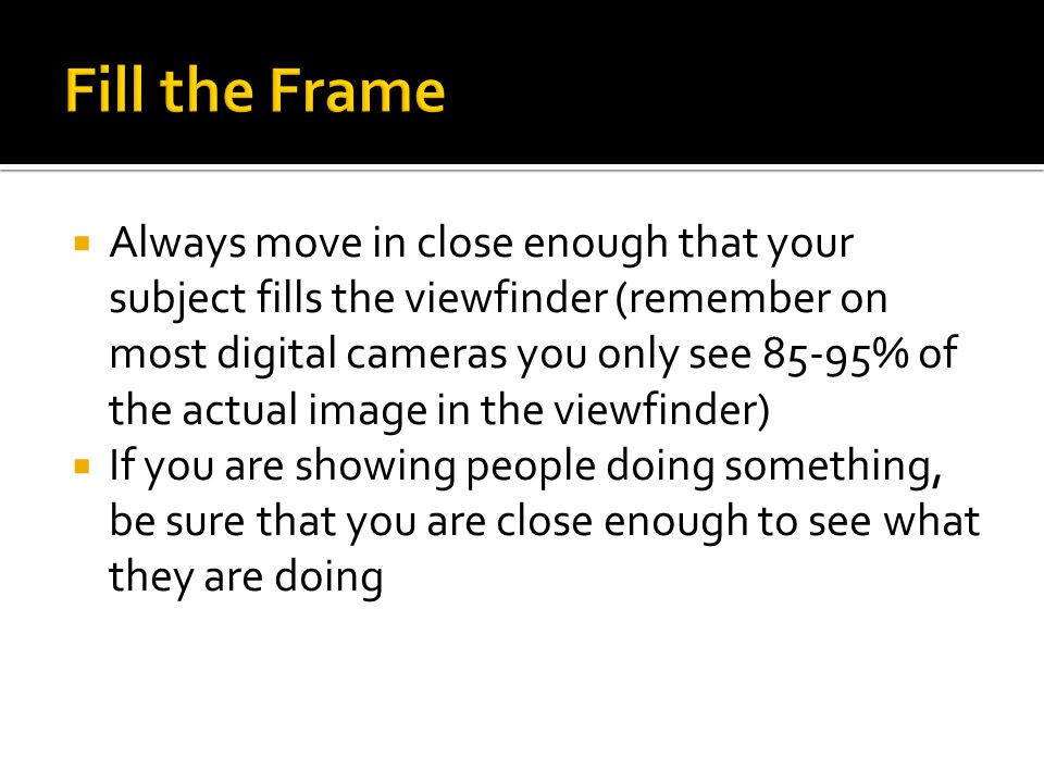  Always move in close enough that your subject fills the viewfinder (remember on most digital cameras you only see 85-95% of the actual image in the viewfinder)  If you are showing people doing something, be sure that you are close enough to see what they are doing