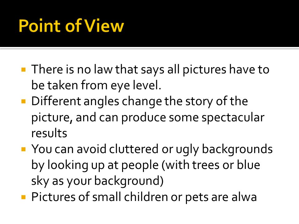  There is no law that says all pictures have to be taken from eye level.  Different angles change the story of the picture, and can produce some spe