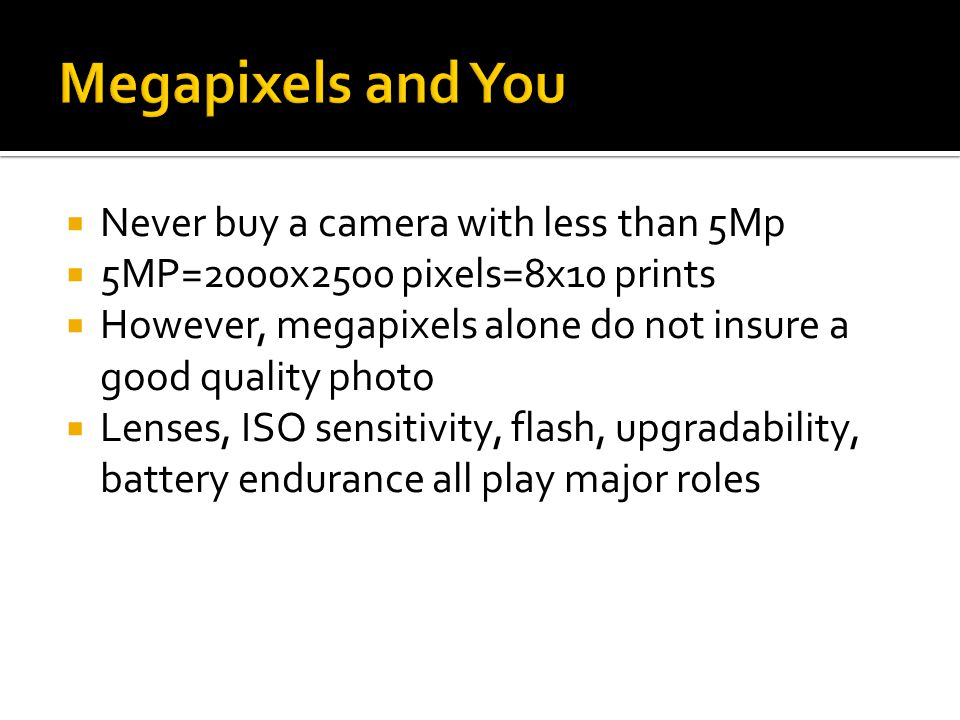  Never buy a camera with less than 5Mp  5MP=2000x2500 pixels=8x10 prints  However, megapixels alone do not insure a good quality photo  Lenses, ISO sensitivity, flash, upgradability, battery endurance all play major roles