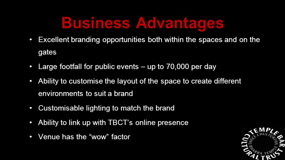 Excellent branding opportunities both within the spaces and on the gates Large footfall for public events – up to 70,000 per day Ability to customise the layout of the space to create different environments to suit a brand Customisable lighting to match the brand Ability to link up with TBCT's online presence Venue has the wow factor Business Advantages