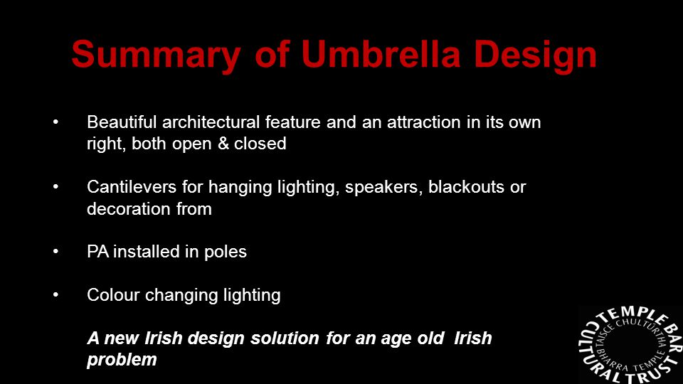 Beautiful architectural feature and an attraction in its own right, both open & closed Cantilevers for hanging lighting, speakers, blackouts or decoration from PA installed in poles Colour changing lighting A new Irish design solution for an age old Irish problem Summary of Umbrella Design