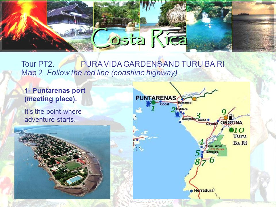 Tour PT2. PURA VIDA GARDENS AND TURU BA RI Map 2. Follow the red line (coastline highway)‏ 1- Puntarenas port (meeting place). It's the point where ad