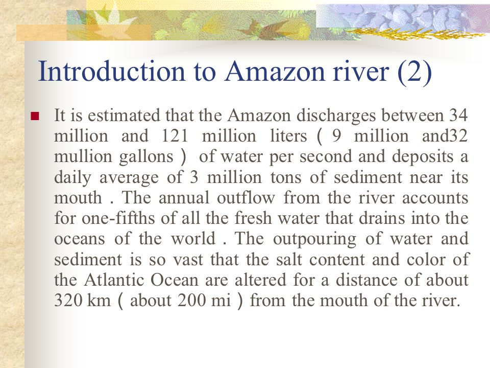Introduction to Amazon river (1) Amazon ( river ): river in northern South America , largely in Brazil , ranked as the largest in the world in terms of watershed area , number of tributaries , and volume of water discharge Measuring 6 , 400 km ( 4 , 000 mi ) from source to mouth , lt is second in length only to the Nile among the rivers of the world With its hundreds of tributaries , the Amazon drains a territory of more than 6 million sq km ( 2 . 3 mullion sq mi ), roughly half of which is in Brazil ; the rest is in Peru , Ecuador, Bolivia , and Venezuela .
