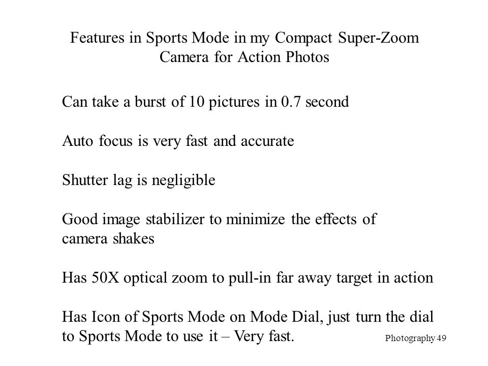 Features in Sports Mode in my Compact Super-Zoom Camera for Action Photos Photography 49 Can take a burst of 10 pictures in 0.7 second Auto focus is very fast and accurate Shutter lag is negligible Good image stabilizer to minimize the effects of camera shakes Has 50X optical zoom to pull-in far away target in action Has Icon of Sports Mode on Mode Dial, just turn the dial to Sports Mode to use it – Very fast.