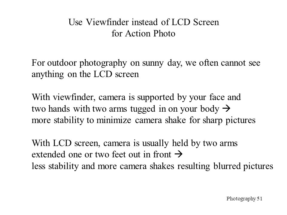 Use Viewfinder instead of LCD Screen for Action Photo Photography 51 For outdoor photography on sunny day, we often cannot see anything on the LCD screen With viewfinder, camera is supported by your face and two hands with two arms tugged in on your body  more stability to minimize camera shake for sharp pictures With LCD screen, camera is usually held by two arms extended one or two feet out in front  less stability and more camera shakes resulting blurred pictures
