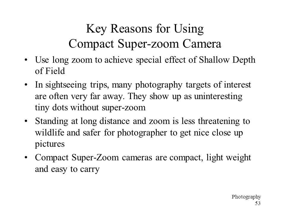 Photography 53 Key Reasons for Using Compact Super-zoom Camera Use long zoom to achieve special effect of Shallow Depth of Field In sightseeing trips, many photography targets of interest are often very far away.