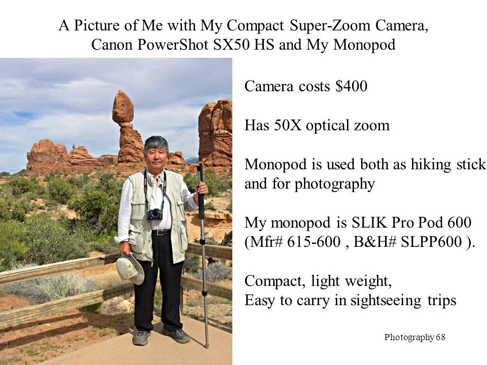 A Picture of Me with My Compact Super-Zoom Camera, Canon PowerShot SX50 HS and My Monopod Photography 68 Camera costs $400 Has 50X optical zoom Monopod is used both as hiking stick and for photography My monopod is SLIK Pro Pod 600 (Mfr# 615-600, B&H# SLPP600 ).