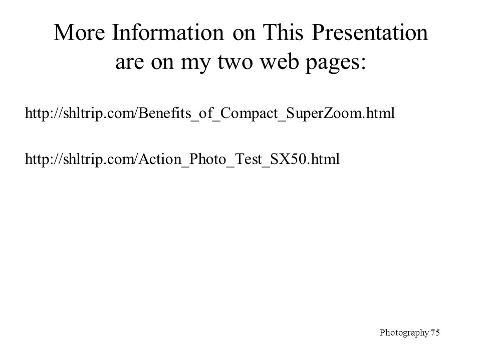 More Information on This Presentation are on my two web pages: http://shltrip.com/Benefits_of_Compact_SuperZoom.html http://shltrip.com/Action_Photo_T