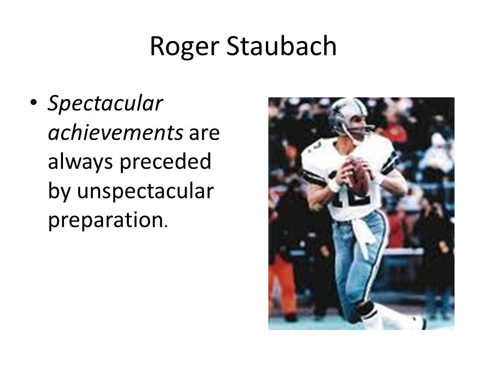 Roger Staubach Spectacular achievements are always preceded by unspectacular preparation.