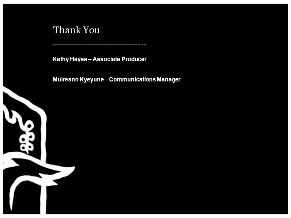 Thank You Kathy Hayes – Associate Producer Muireann Kyeyune – Communications Manager