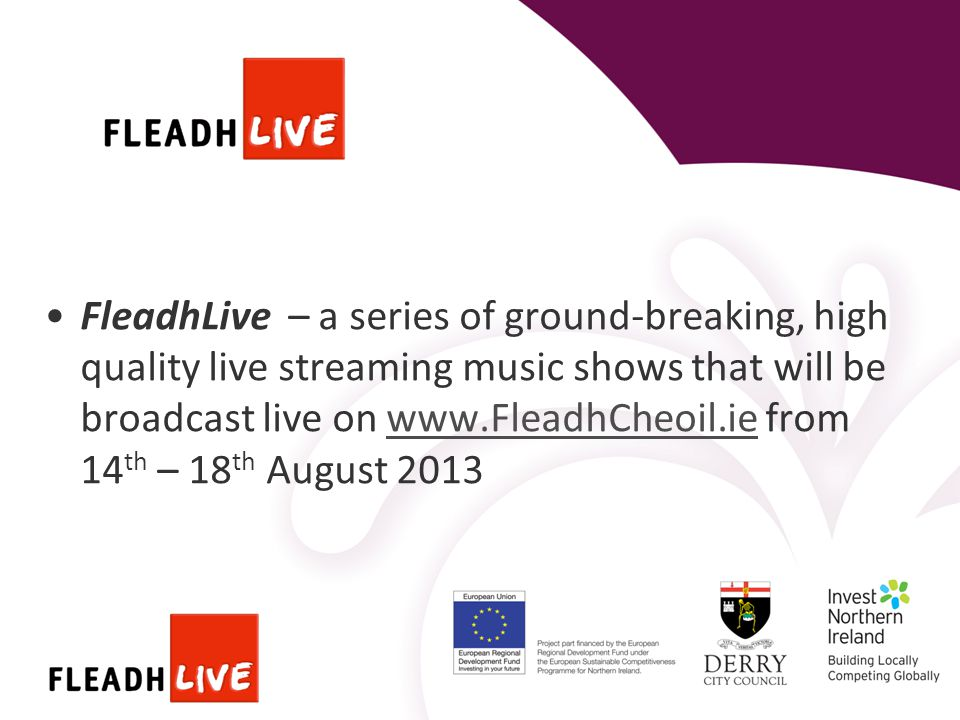 FleadhLive – a series of ground-breaking, high quality live streaming music shows that will be broadcast live on www.FleadhCheoil.ie from 14 th – 18 th August 2013www.FleadhCheoil.ie
