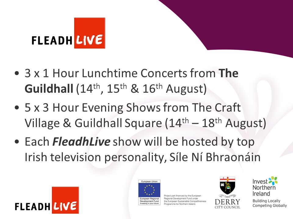 3 x 1 Hour Lunchtime Concerts from The Guildhall (14 th, 15 th & 16 th August) 5 x 3 Hour Evening Shows from The Craft Village & Guildhall Square (14 th – 18 th August) Each FleadhLive show will be hosted by top Irish television personality, Síle Ní Bhraonáin