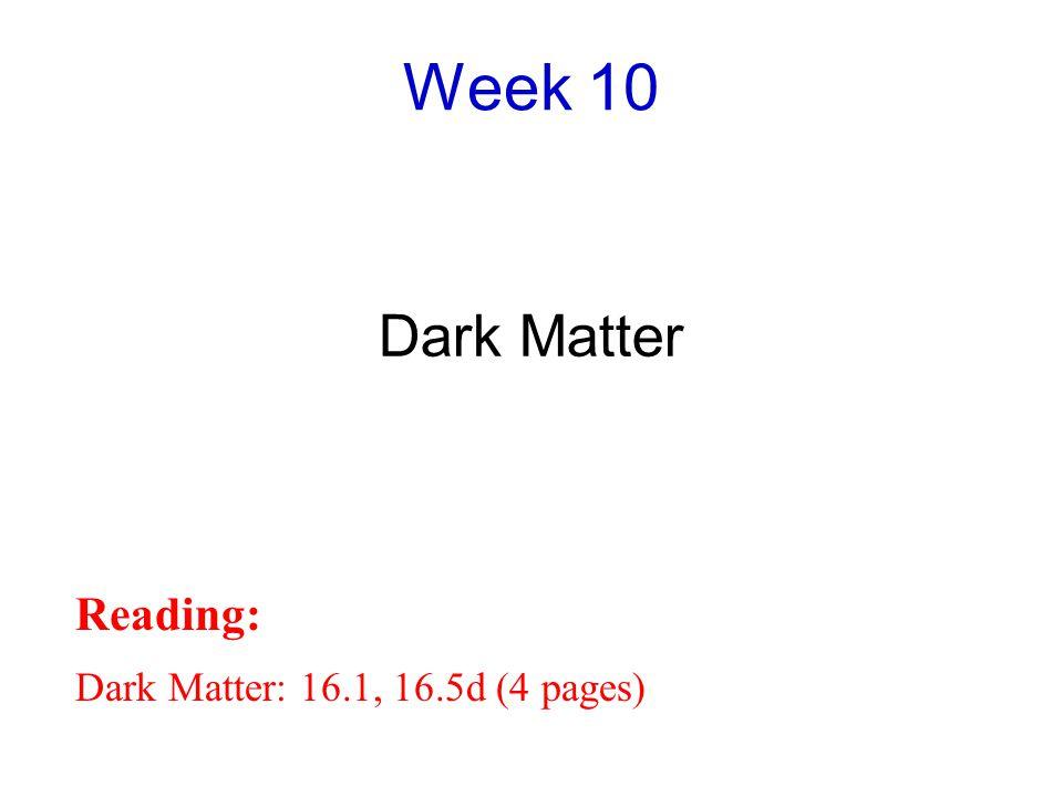 Week 10 Dark Matter Reading: Dark Matter: 16.1, 16.5d (4 pages)