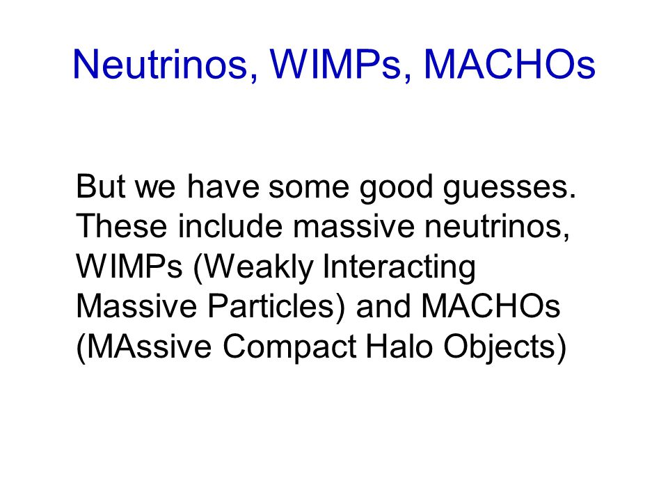 Neutrinos, WIMPs, MACHOs But we have some good guesses.