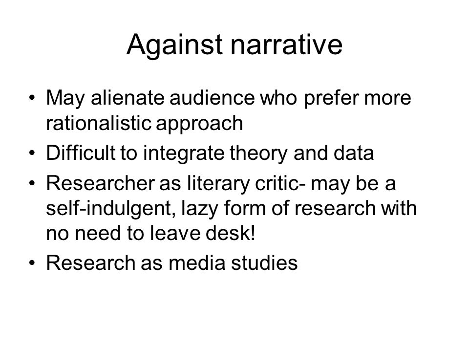 Against narrative May alienate audience who prefer more rationalistic approach Difficult to integrate theory and data Researcher as literary critic- may be a self-indulgent, lazy form of research with no need to leave desk.