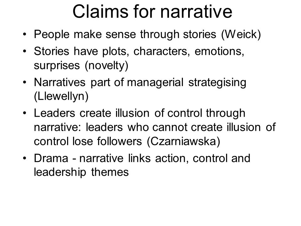 Claims for narrative People make sense through stories (Weick) Stories have plots, characters, emotions, surprises (novelty) Narratives part of managerial strategising (Llewellyn) Leaders create illusion of control through narrative: leaders who cannot create illusion of control lose followers (Czarniawska) Drama - narrative links action, control and leadership themes