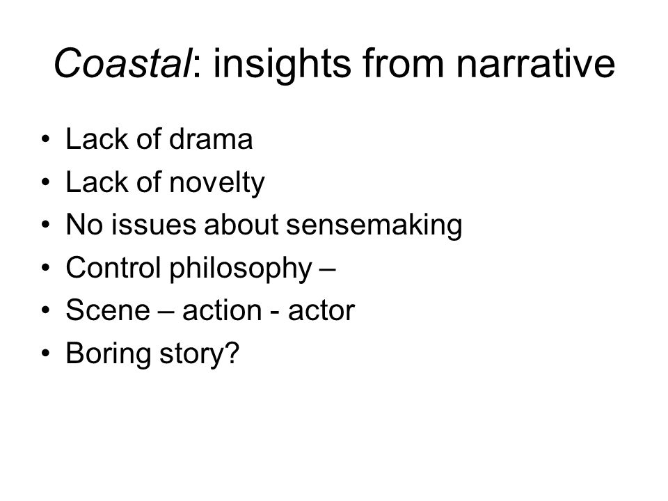 Coastal: insights from narrative Lack of drama Lack of novelty No issues about sensemaking Control philosophy – Scene – action - actor Boring story