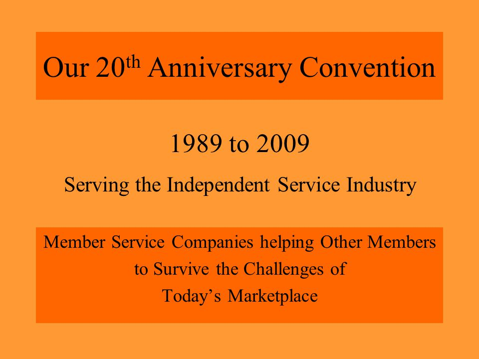 Our 20 th Anniversary Convention Member Service Companies helping Other Members to Survive the Challenges of Today's Marketplace 1989 to 2009 Serving the Independent Service Industry